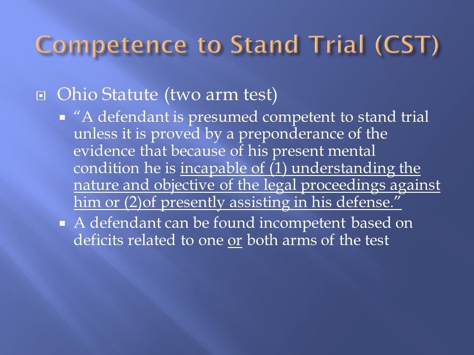  Ohio Statute (two arm test)  A defendant is presumed competent to stand trial unless it is proved by a preponderance of the evidence that because of his present mental condition he is incapable of (1) understanding the nature and objective of the legal proceedings against him or (2)of presently assisting in his defense.  A defendant can be found incompetent based on deficits related to one or both arms of the test