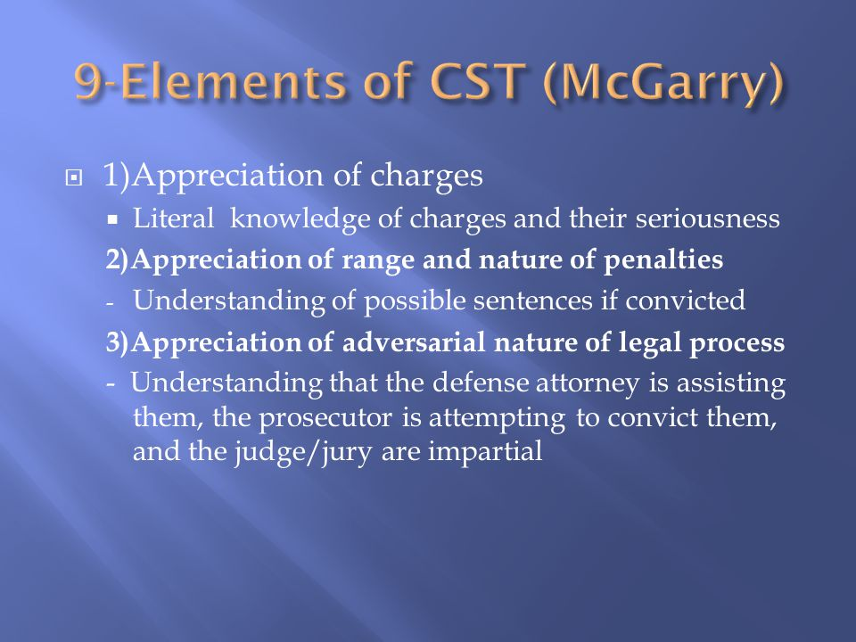  1)Appreciation of charges  Literal knowledge of charges and their seriousness 2)Appreciation of range and nature of penalties - Understanding of possible sentences if convicted 3)Appreciation of adversarial nature of legal process - Understanding that the defense attorney is assisting them, the prosecutor is attempting to convict them, and the judge/jury are impartial