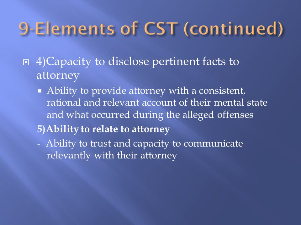  4)Capacity to disclose pertinent facts to attorney  Ability to provide attorney with a consistent, rational and relevant account of their mental state and what occurred during the alleged offenses 5)Ability to relate to attorney - Ability to trust and capacity to communicate relevantly with their attorney
