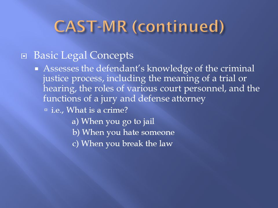  Basic Legal Concepts  Assesses the defendant's knowledge of the criminal justice process, including the meaning of a trial or hearing, the roles of various court personnel, and the functions of a jury and defense attorney  i.e., What is a crime.
