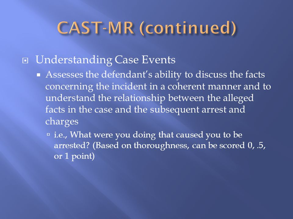  Understanding Case Events  Assesses the defendant's ability to discuss the facts concerning the incident in a coherent manner and to understand the relationship between the alleged facts in the case and the subsequent arrest and charges  i.e., What were you doing that caused you to be arrested.