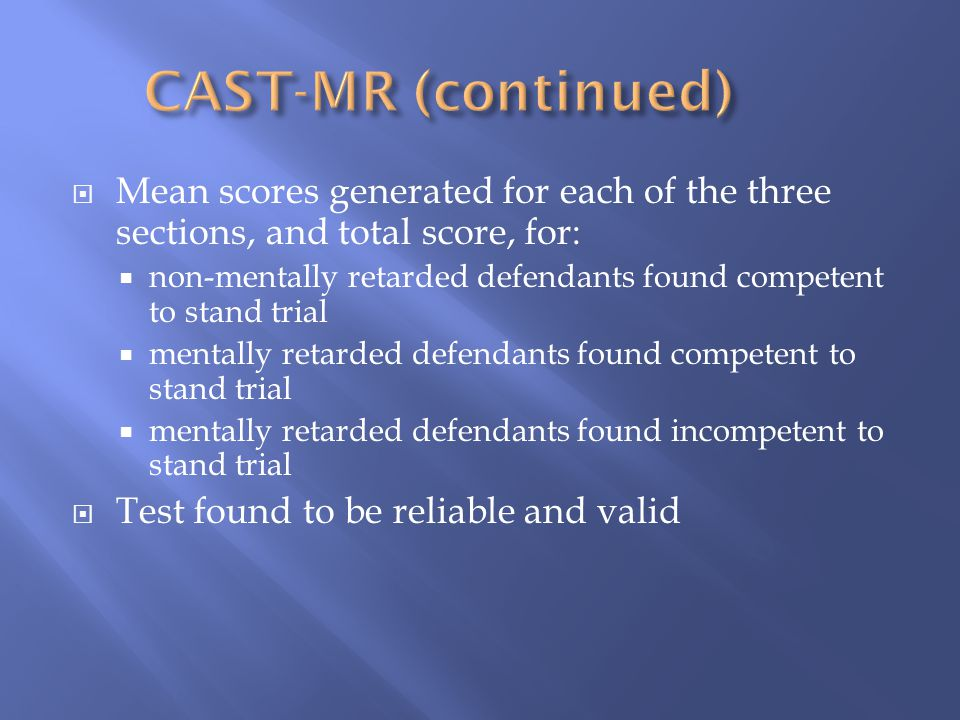  Mean scores generated for each of the three sections, and total score, for:  non-mentally retarded defendants found competent to stand trial  mentally retarded defendants found competent to stand trial  mentally retarded defendants found incompetent to stand trial  Test found to be reliable and valid