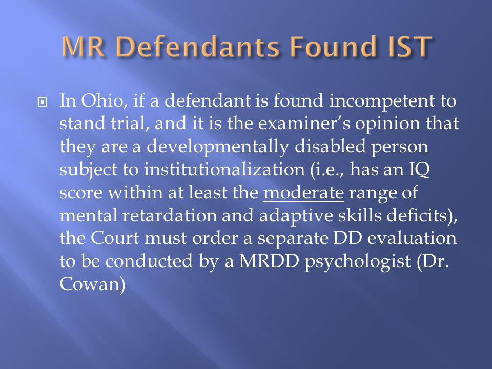  In Ohio, if a defendant is found incompetent to stand trial, and it is the examiner's opinion that they are a developmentally disabled person subject to institutionalization (i.e., has an IQ score within at least the moderate range of mental retardation and adaptive skills deficits), the Court must order a separate DD evaluation to be conducted by a MRDD psychologist (Dr.