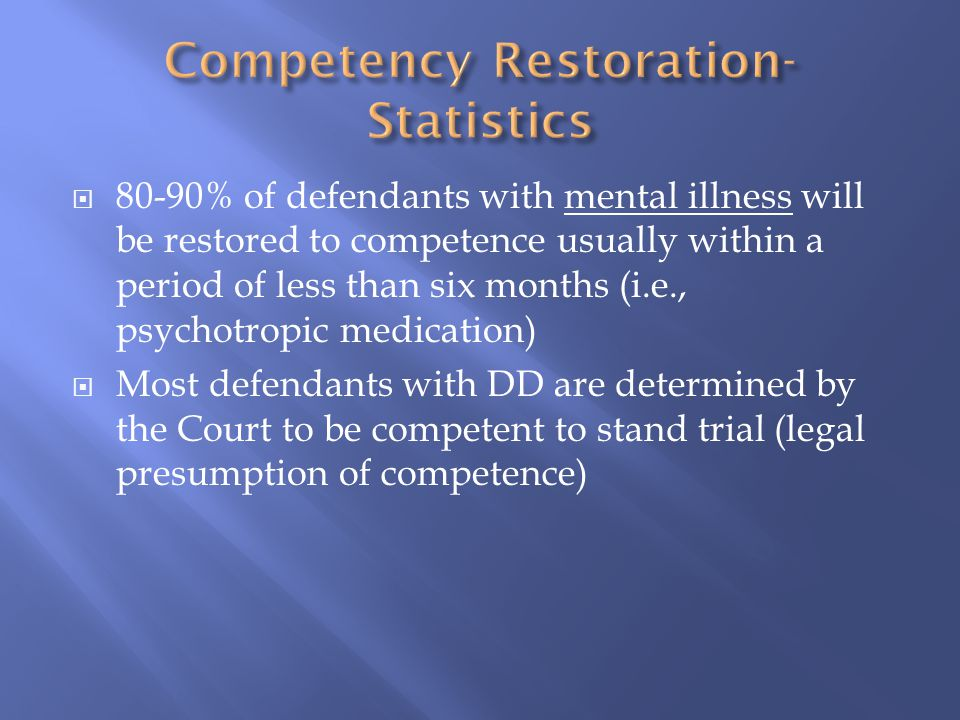  80-90% of defendants with mental illness will be restored to competence usually within a period of less than six months (i.e., psychotropic medication)  Most defendants with DD are determined by the Court to be competent to stand trial (legal presumption of competence)