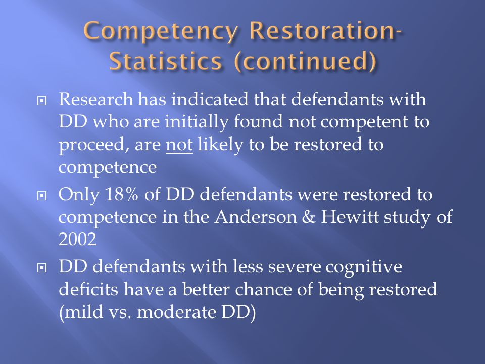  Research has indicated that defendants with DD who are initially found not competent to proceed, are not likely to be restored to competence  Only 18% of DD defendants were restored to competence in the Anderson & Hewitt study of 2002  DD defendants with less severe cognitive deficits have a better chance of being restored (mild vs.