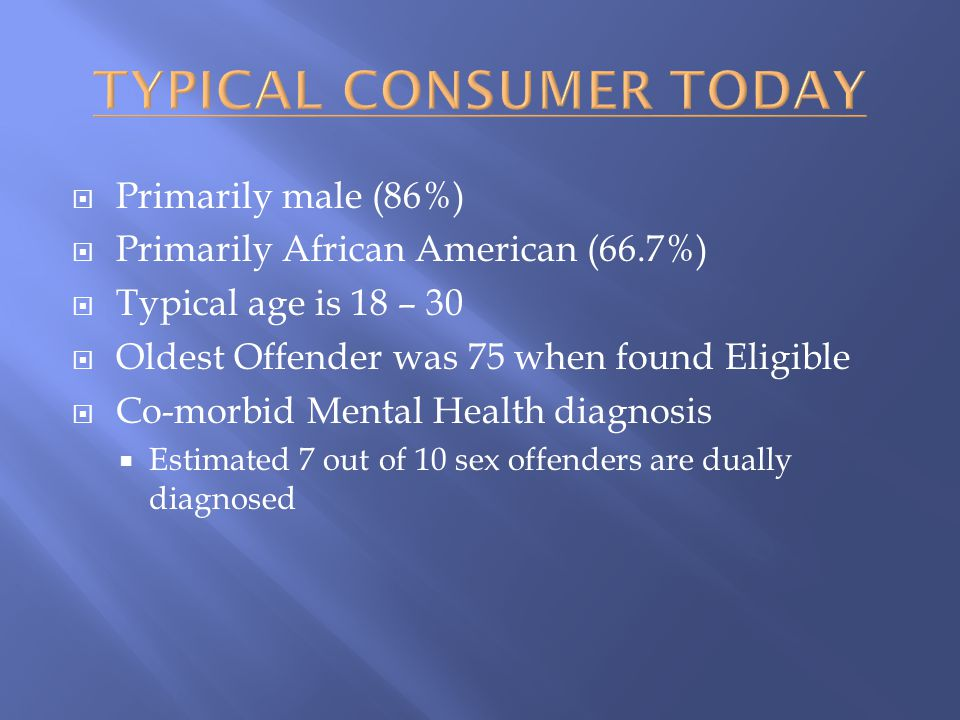  Primarily male (86%)  Primarily African American (66.7%)  Typical age is 18 – 30  Oldest Offender was 75 when found Eligible  Co-morbid Mental Health diagnosis  Estimated 7 out of 10 sex offenders are dually diagnosed