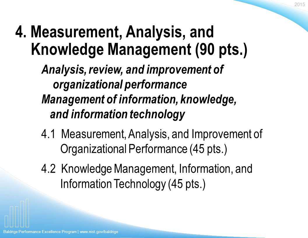 2015 Baldrige Performance Excellence Program | www.nist.gov/baldrige Analysis, review, and improvement of organizational performance Management of information, knowledge, and information technology 4.1 Measurement, Analysis, and Improvement of Organizational Performance (45 pts.) 4.2 Knowledge Management, Information, and Information Technology (45 pts.) 4.