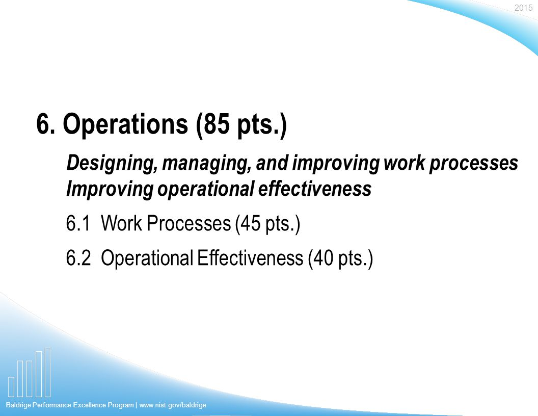 2015 Baldrige Performance Excellence Program | www.nist.gov/baldrige Designing, managing, and improving work processes Improving operational effectiveness 6.1 Work Processes (45 pts.) 6.2 Operational Effectiveness (40 pts.) 6.