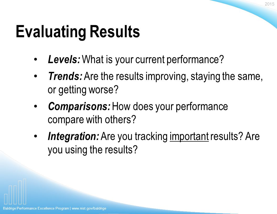 2015 Baldrige Performance Excellence Program | www.nist.gov/baldrige Evaluating Results Levels: What is your current performance.
