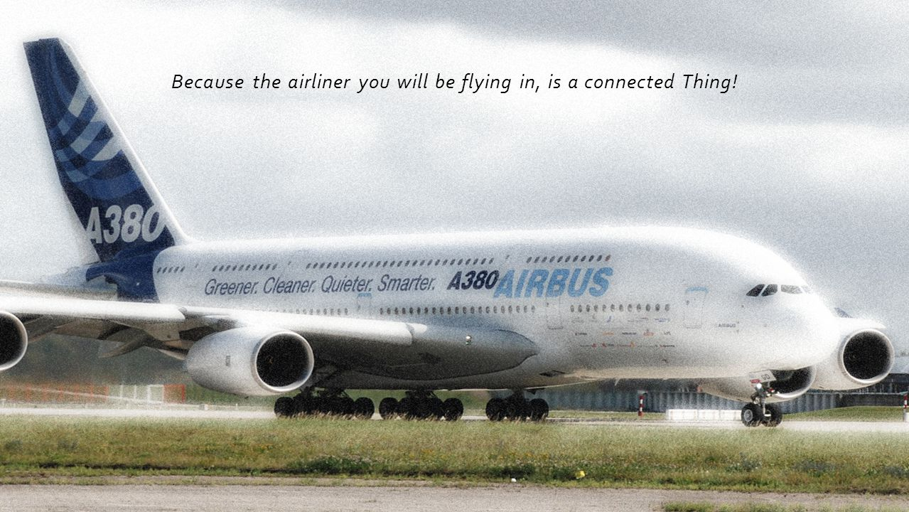 Because the airliner you will be flying in, is a connected Thing!