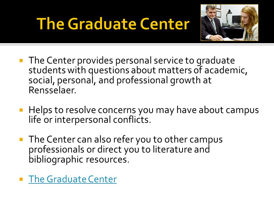  The Center provides personal service to graduate students with questions about matters of academic, social, personal, and professional growth at Rensselaer.