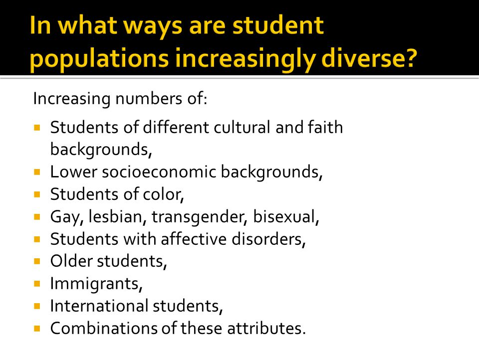 Increasing numbers of:  Students of different cultural and faith backgrounds,  Lower socioeconomic backgrounds,  Students of color,  Gay, lesbian, transgender, bisexual,  Students with affective disorders,  Older students,  Immigrants,  International students,  Combinations of these attributes.