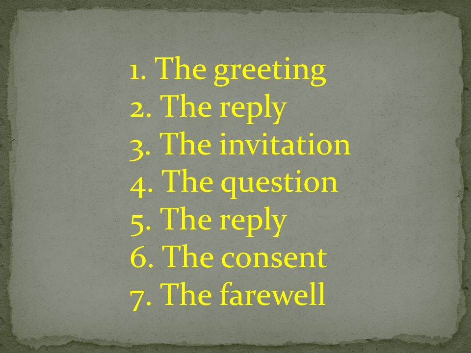 1. The greeting 2. The reply 3. The invitation 4.