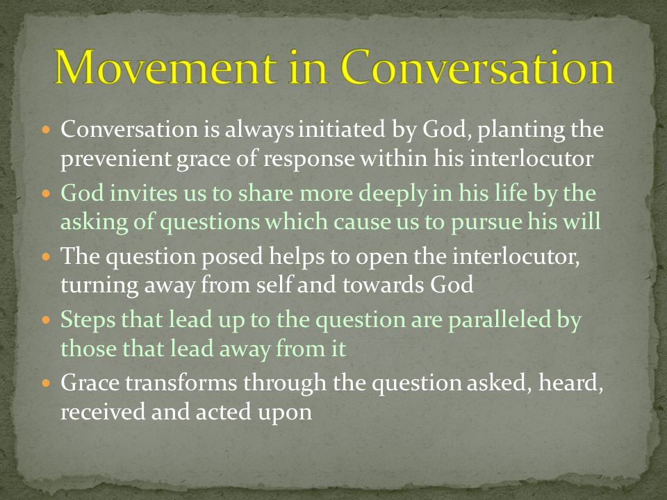 Conversation is always initiated by God, planting the prevenient grace of response within his interlocutor God invites us to share more deeply in his life by the asking of questions which cause us to pursue his will The question posed helps to open the interlocutor, turning away from self and towards God Steps that lead up to the question are paralleled by those that lead away from it Grace transforms through the question asked, heard, received and acted upon