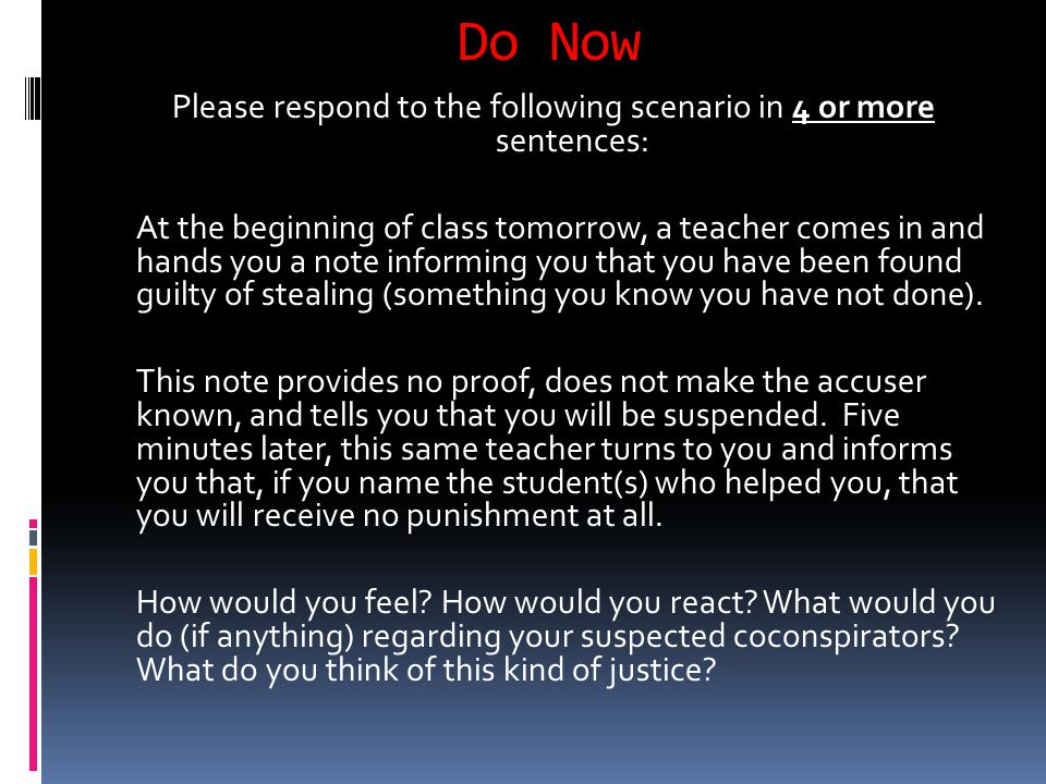 Do Now Please respond to the following scenario in 4 or more sentences: At the beginning of class tomorrow, a teacher comes in and hands you a note informing you that you have been found guilty of stealing (something you know you have not done).