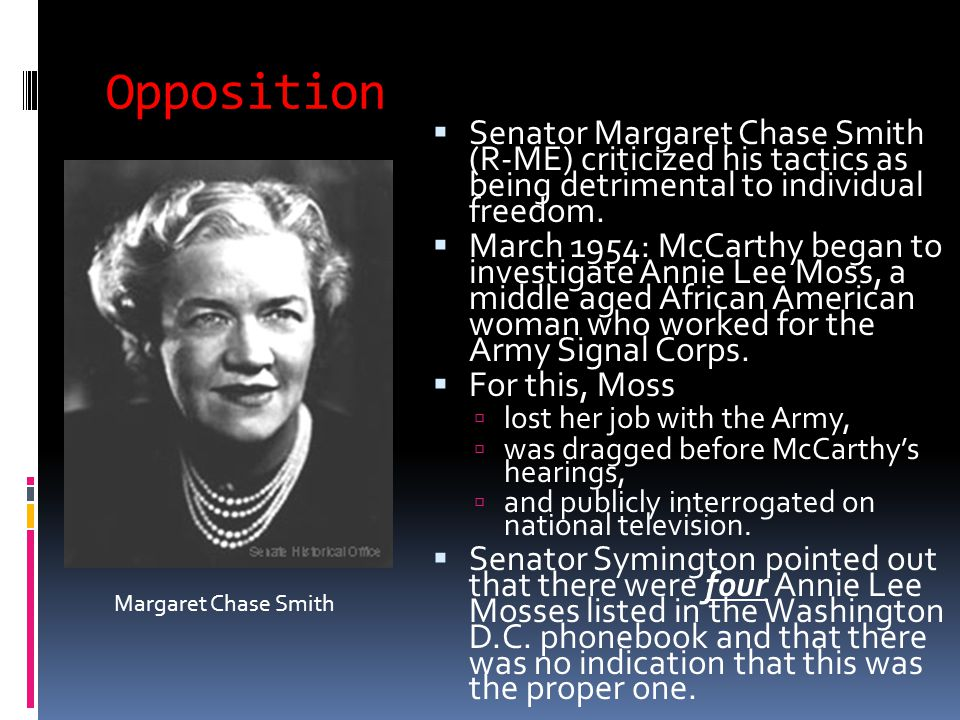 Opposition  Senator Margaret Chase Smith (R-ME) criticized his tactics as being detrimental to individual freedom.