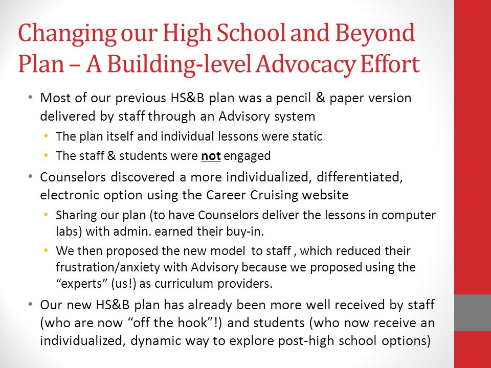 Changing our High School and Beyond Plan – A Building-level Advocacy Effort Most of our previous HS&B plan was a pencil & paper version delivered by staff through an Advisory system The plan itself and individual lessons were static The staff & students were not engaged Counselors discovered a more individualized, differentiated, electronic option using the Career Cruising website Sharing our plan (to have Counselors deliver the lessons in computer labs) with admin.