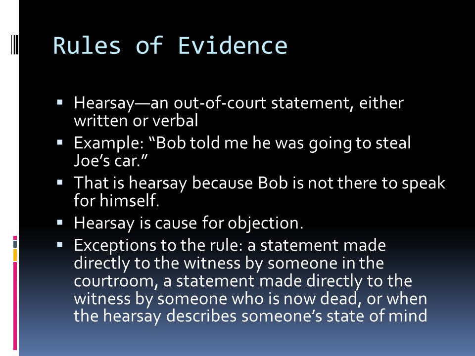 Rules of Evidence  Hearsay—an out-of-court statement, either written or verbal  Example: Bob told me he was going to steal Joe's car.  That is hearsay because Bob is not there to speak for himself.