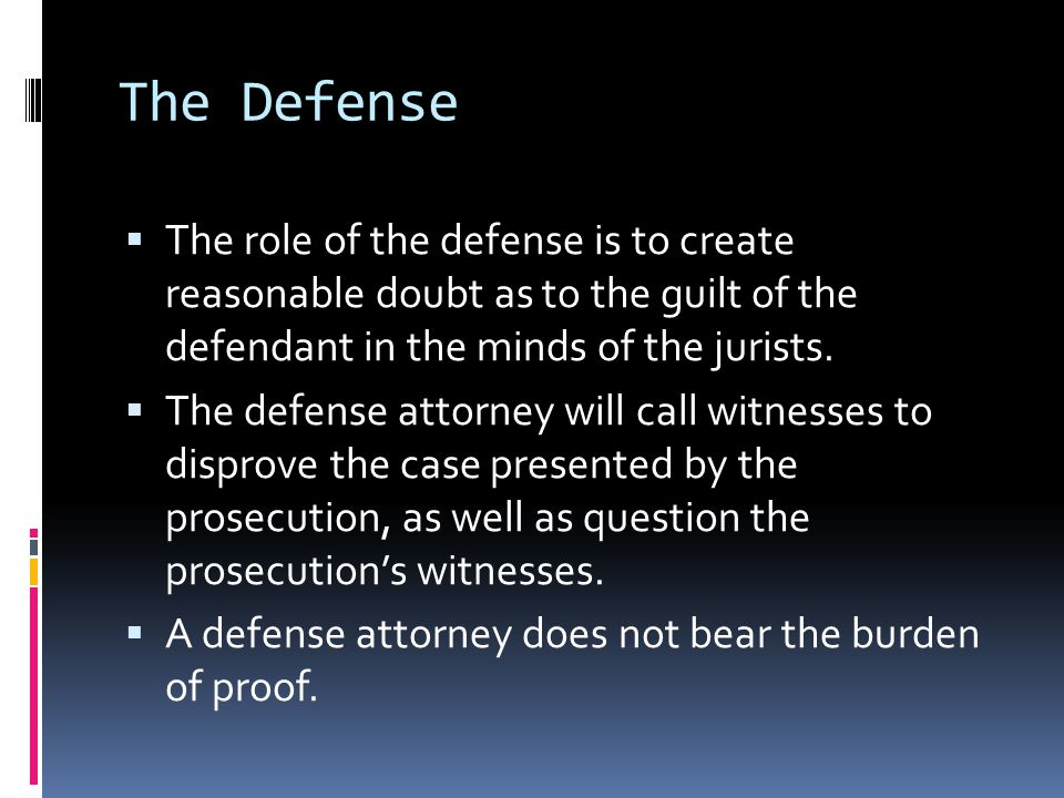 The Defense  The role of the defense is to create reasonable doubt as to the guilt of the defendant in the minds of the jurists.