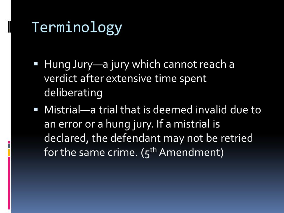 Terminology  Hung Jury—a jury which cannot reach a verdict after extensive time spent deliberating  Mistrial—a trial that is deemed invalid due to an error or a hung jury.