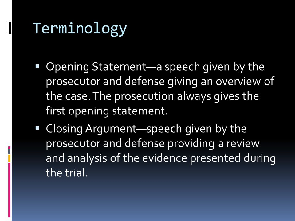 Terminology  Opening Statement—a speech given by the prosecutor and defense giving an overview of the case.