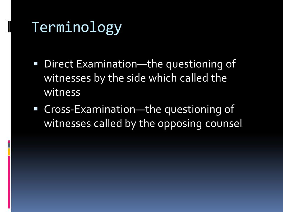 Terminology  Direct Examination—the questioning of witnesses by the side which called the witness  Cross-Examination—the questioning of witnesses called by the opposing counsel