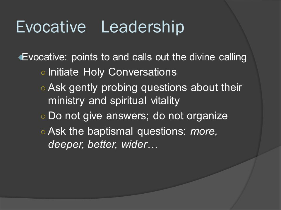 Evocative Leadership  Evocative: points to and calls out the divine calling ○ Initiate Holy Conversations ○ Ask gently probing questions about their