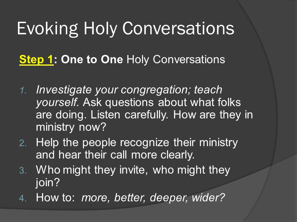 Evoking Holy Conversations Step 1: One to One Holy Conversations 1. Investigate your congregation; teach yourself. Ask questions about what folks are