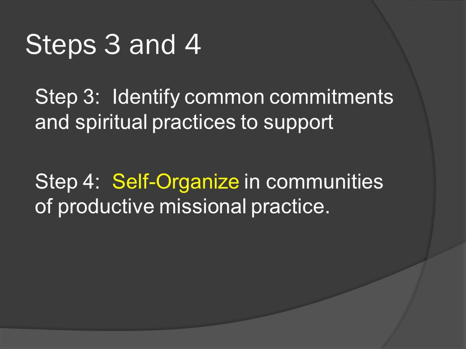 Steps 3 and 4 Step 3: Identify common commitments and spiritual practices to support Step 4: Self-Organize in communities of productive missional prac
