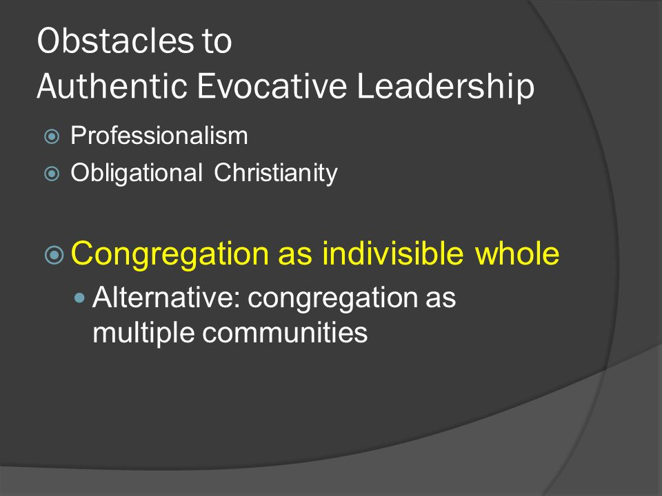 Obstacles to Authentic Evocative Leadership  Professionalism  Obligational Christianity  Congregation as indivisible whole Alternative: congregatio