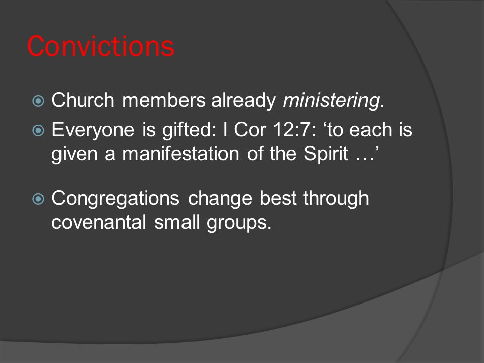 Convictions  Church members already ministering.  Everyone is gifted: I Cor 12:7: 'to each is given a manifestation of the Spirit …'  Congregations