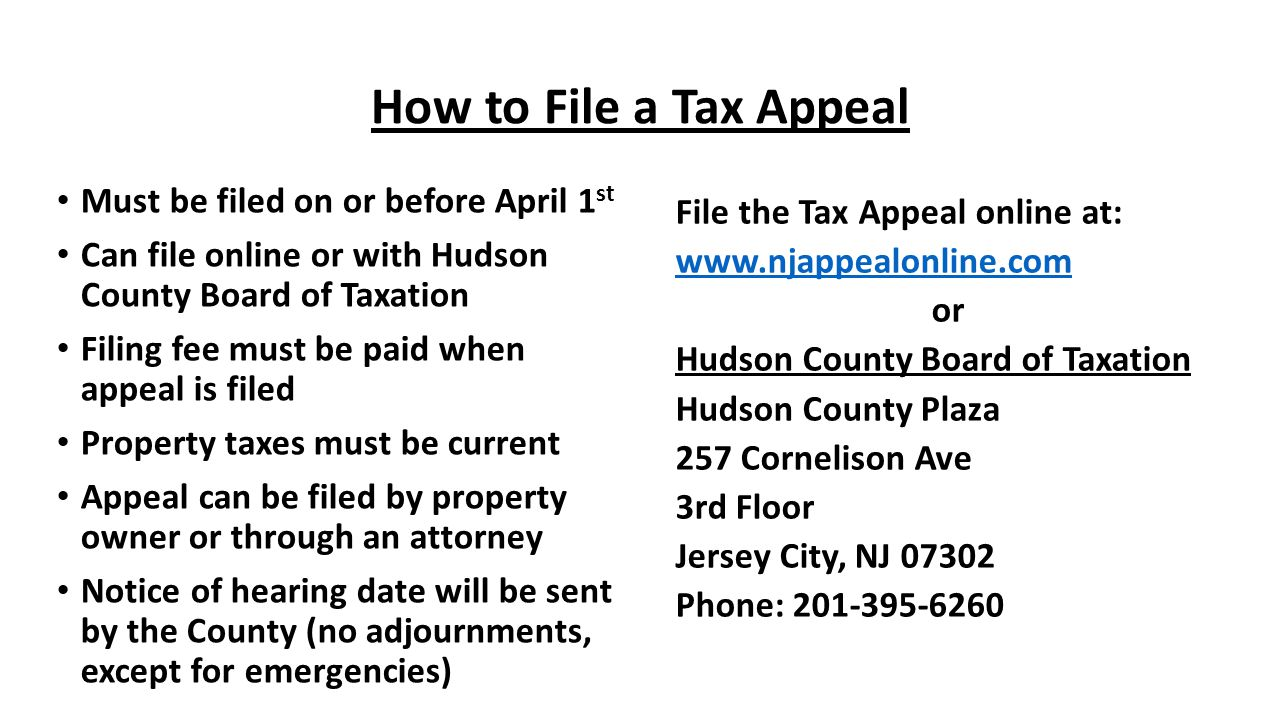 How to File a Tax Appeal Must be filed on or before April 1 st Can file online or with Hudson County Board of Taxation Filing fee must be paid when ap