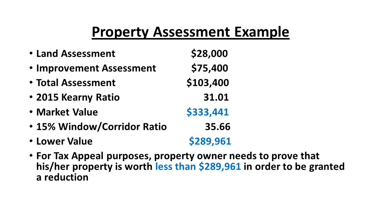 Property Assessment Example Land Assessment $28,000 Improvement Assessment $75,400 Total Assessment $103,400 2015 Kearny Ratio 31.01 Market Value $333,441 15% Window/Corridor Ratio 35.66 Lower Value $289,961 For Tax Appeal purposes, property owner needs to prove that his/her property is worth less than $289,961 in order to be granted a reduction