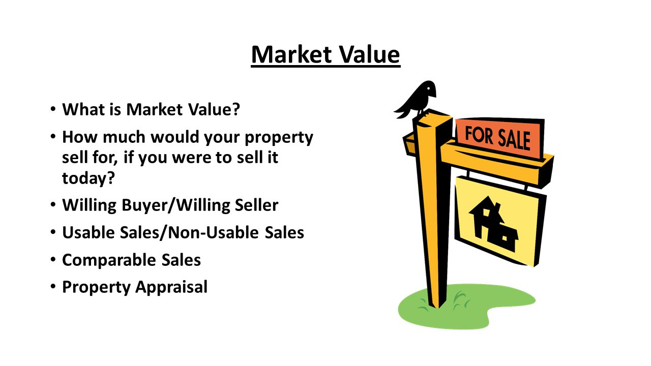 Market Value What is Market Value? How much would your property sell for, if you were to sell it today? Willing Buyer/Willing Seller Usable Sales/Non-