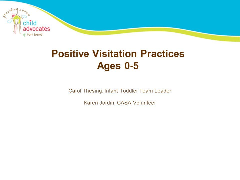 Positive Visitation Practices Ages 0-5 Carol Thesing, Infant-Toddler Team Leader Karen Jordin, CASA Volunteer