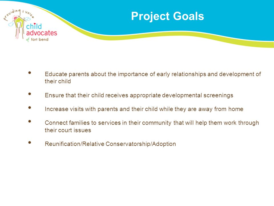 Project Goals Educate parents about the importance of early relationships and development of their child Ensure that their child receives appropriate