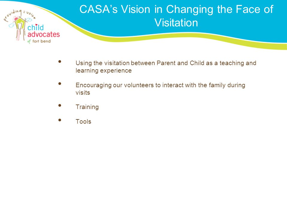 CASA's Vision in Changing the Face of Visitation Using the visitation between Parent and Child as a teaching and learning experience Encouraging our v