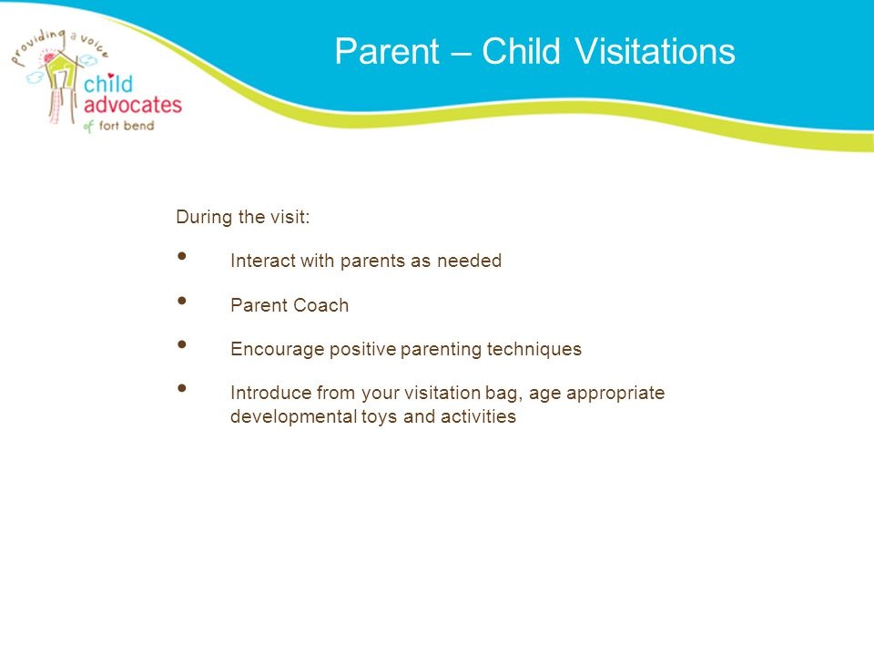 Parent – Child Visitations During the visit: Interact with parents as needed Parent Coach Encourage positive parenting techniques Introduce from your