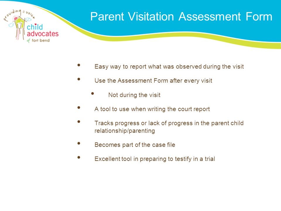Parent Visitation Assessment Form Easy way to report what was observed during the visit Use the Assessment Form after every visit Not during the visit