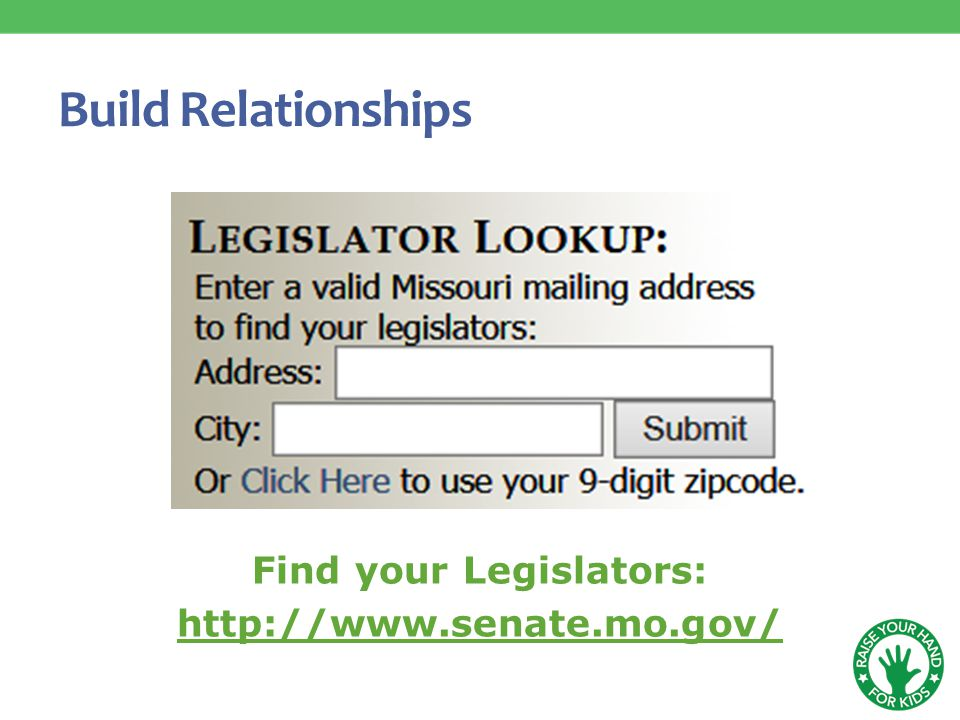 Build Relationships Find your Legislators: http://www.senate.mo.gov/