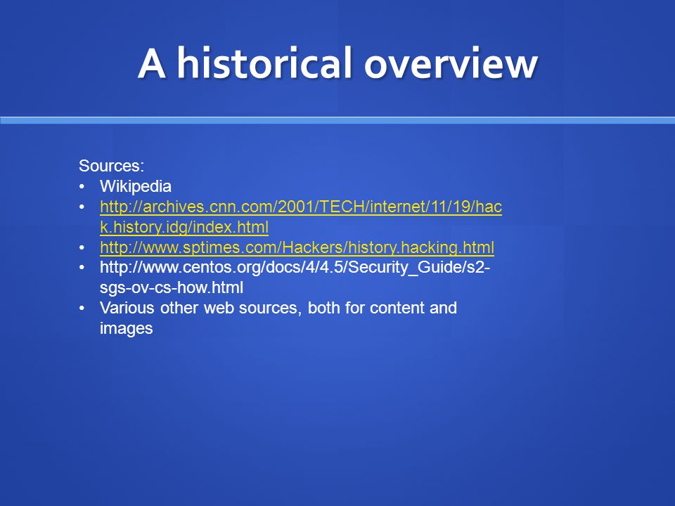 A historical overview Sources: Wikipedia http://archives.cnn.com/2001/TECH/internet/11/19/hac k.history.idg/index.htmlhttp://archives.cnn.com/2001/TECH/internet/11/19/hac k.history.idg/index.html http://www.sptimes.com/Hackers/history.hacking.html http://www.centos.org/docs/4/4.5/Security_Guide/s2- sgs-ov-cs-how.html Various other web sources, both for content and images