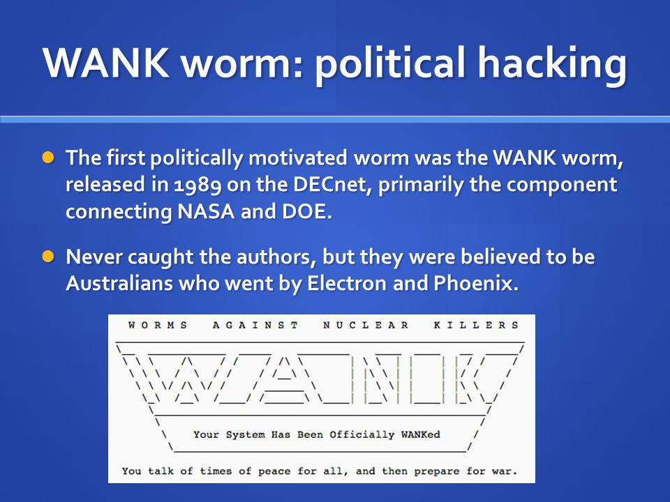 WANK worm: political hacking The first politically motivated worm was the WANK worm, released in 1989 on the DECnet, primarily the component connecting NASA and DOE.