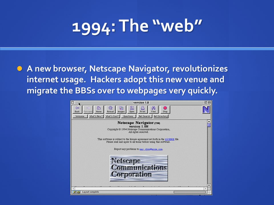 "1994: The ""web"" A new browser, Netscape Navigator, revolutionizes internet usage. Hackers adopt this new venue and migrate the BBSs over to webpages v"