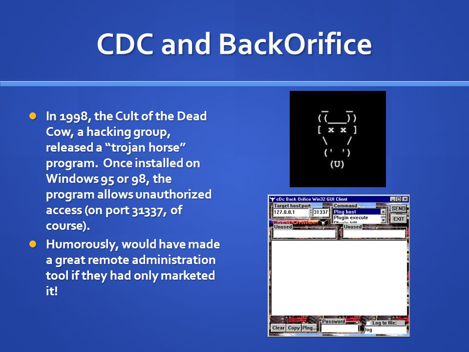 "CDC and BackOrifice In 1998, the Cult of the Dead Cow, a hacking group, released a ""trojan horse"" program. Once installed on Windows 95 or 98, the pro"