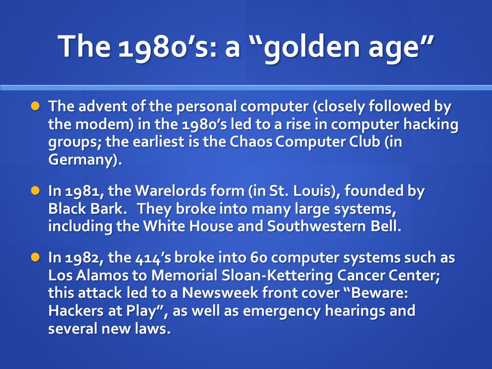 "The 1980's: a ""golden age"" The advent of the personal computer (closely followed by the modem) in the 1980's led to a rise in computer hacking groups;"