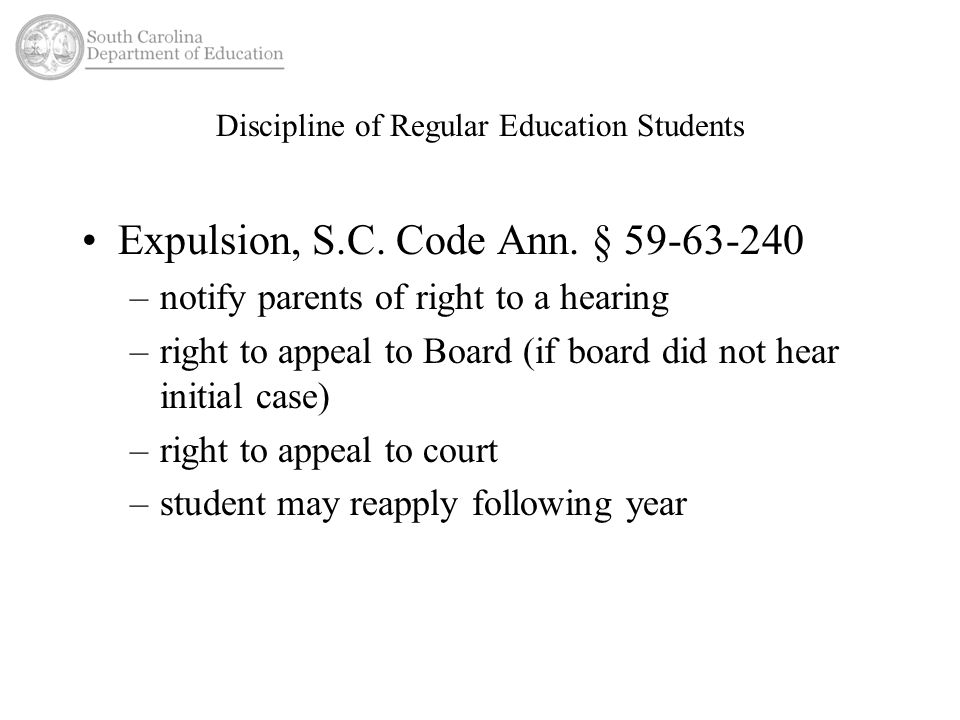 Discipline of Regular Education Students Expulsion, S.C. Code Ann. § 59-63-240 –notify parents of right to a hearing –right to appeal to Board (if boa