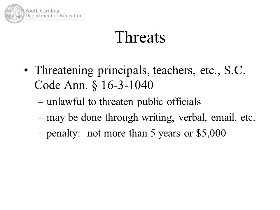 Threats Threatening principals, teachers, etc., S.C. Code Ann. § 16-3-1040 –unlawful to threaten public officials –may be done through writing, verbal