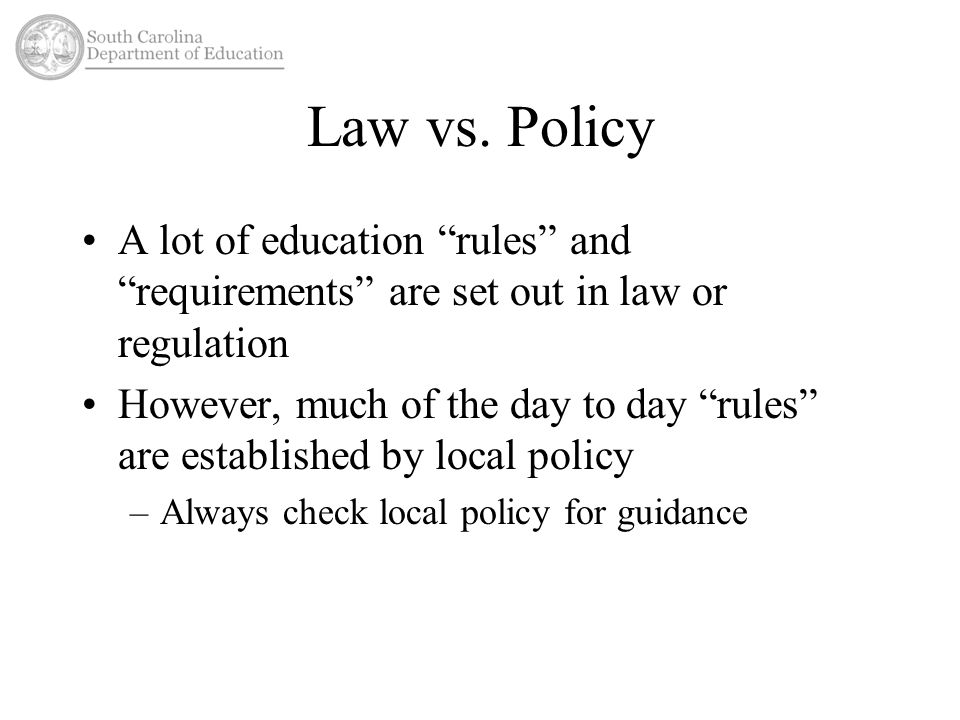 "Law vs. Policy A lot of education ""rules"" and ""requirements"" are set out in law or regulation However, much of the day to day ""rules"" are established"