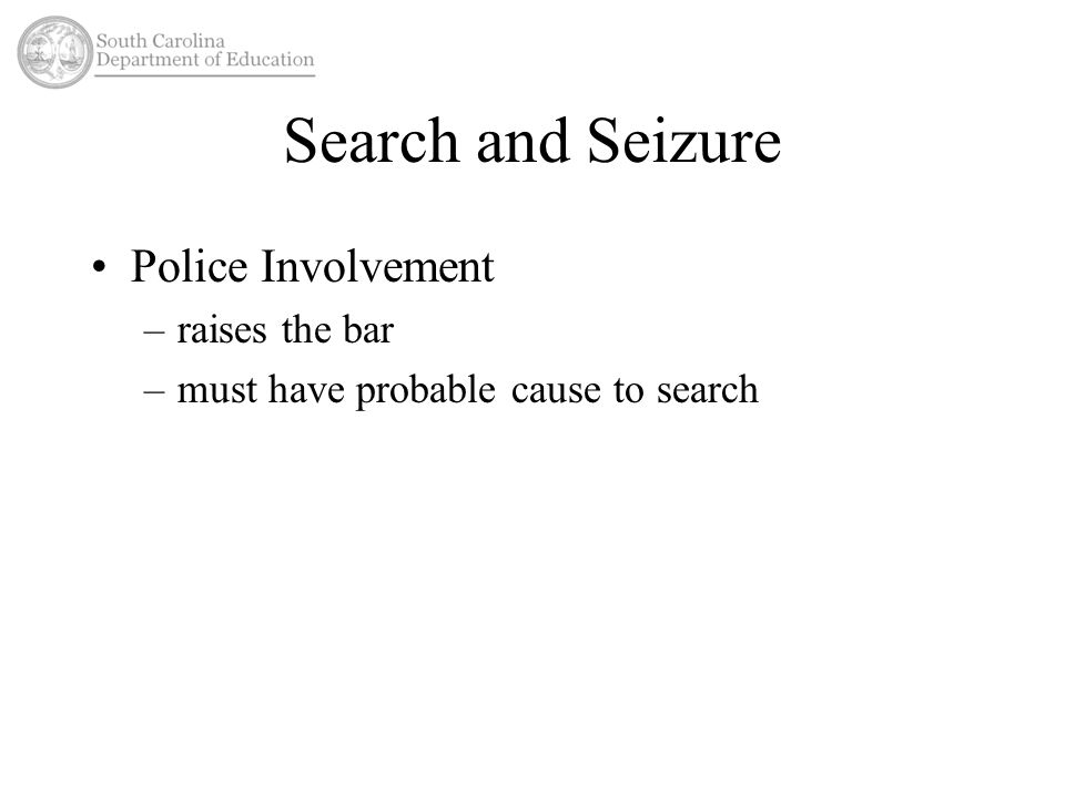 Search and Seizure Police Involvement –raises the bar –must have probable cause to search