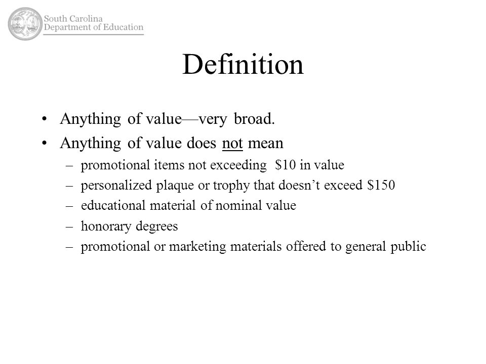 Definition Anything of value—very broad. Anything of value does not mean –promotional items not exceeding $10 in value –personalized plaque or trophy
